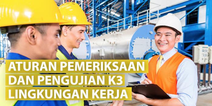 Aturan Pemeriksaan dan Pengujian K3 Lingkungan Kerja